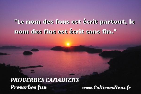 Proverbes canadiens - Proverbes fun - Le nom des fous est écrit partout, le nom des fins est écrit sans fin. Un Proverbe canadien PROVERBES CANADIENS
