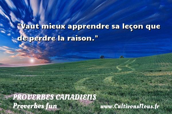 Vaut mieux apprendre sa leçon que de perdre la raison. Un Proverbe canadien PROVERBES CANADIENS - Proverbes fun - Proverbes philosophiques