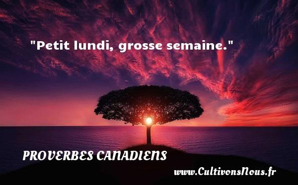 Petit lundi, grosse semaine. Un Proverbe canadien PROVERBES CANADIENS - Proverbes fun - Proverbes philosophiques