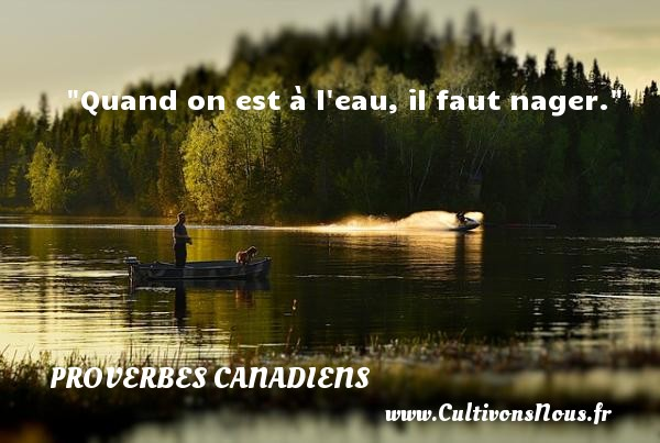 Quand on est à l eau, il faut nager. Un Proverbe canadien PROVERBES CANADIENS - Proverbes philosophiques