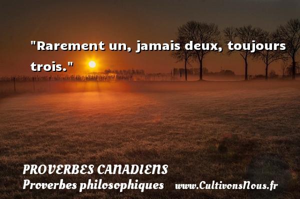 Rarement un, jamais deux, toujours trois. Un Proverbe canadien PROVERBES CANADIENS - Proverbes philosophiques