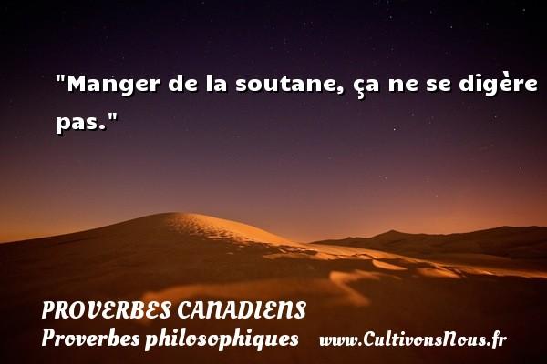 Proverbes canadiens - Proverbes philosophiques - Manger de la soutane, ça ne se digère pas. Un Proverbe canadien PROVERBES CANADIENS