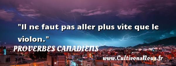 Il ne faut pas aller plus vite que le violon. Un Proverbe canadien PROVERBES CANADIENS - Proverbes philosophiques