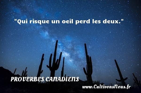 Qui risque un oeil perd les deux. Un Proverbe canadien PROVERBES CANADIENS - Proverbes philosophiques