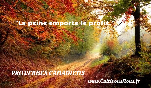 La peine emporte le profit. Un Proverbe canadien PROVERBES CANADIENS - Proverbes philosophiques