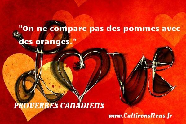 On ne compare pas des pommes avec des oranges. Un Proverbe canadien PROVERBES CANADIENS - Proverbes philosophiques