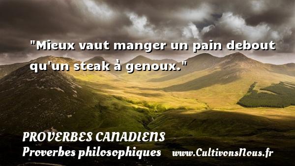 Mieux vaut manger un pain debout qu un steak à genoux. Un Proverbe canadien PROVERBES CANADIENS - Proverbes philosophiques