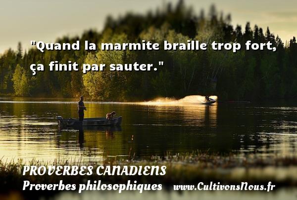 Quand la marmite braille trop fort, ça finit par sauter. Un Proverbe canadien PROVERBES CANADIENS - Proverbes philosophiques
