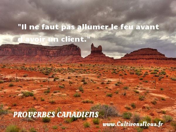 Il ne faut pas allumer le feu avant d avoir un client. Un Proverbe canadien PROVERBES CANADIENS - Proverbes philosophiques