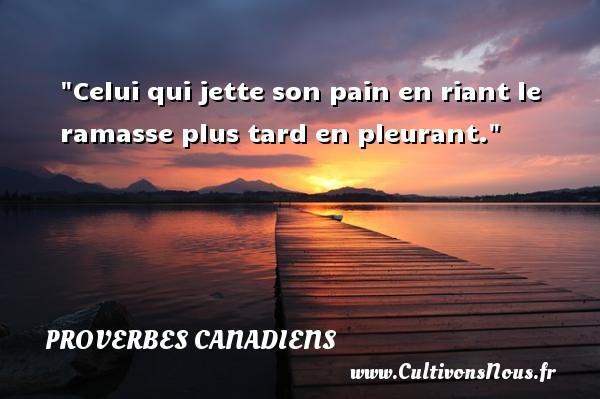 Celui qui jette son pain en riant le ramasse plus tard en pleurant. Un Proverbe canadien PROVERBES CANADIENS - Proverbes philosophiques