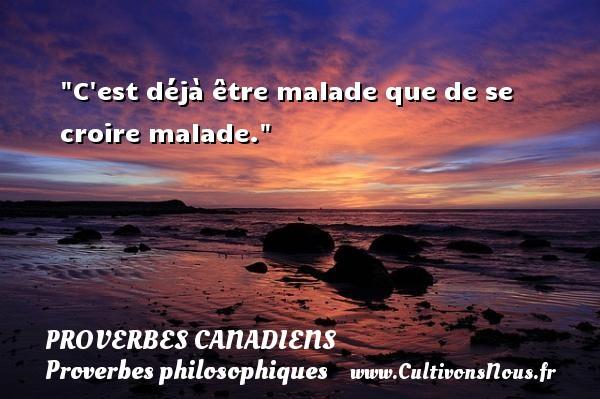 Proverbes canadiens - Proverbe croire - Proverbes philosophiques - C est déjà être malade que de se croire malade. Un Proverbe canadien PROVERBES CANADIENS