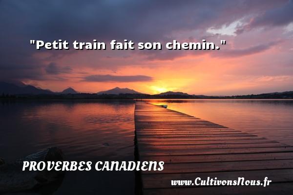 Petit train fait son chemin. Un Proverbe canadien PROVERBES CANADIENS - Proverbes philosophiques