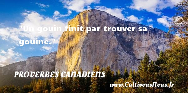 Un gouin finit par trouver sa gouine. Un Proverbe canadien PROVERBES CANADIENS - Proverbes philosophiques