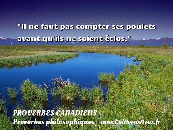 Proverbes canadiens - Proverbes philosophiques - Il ne faut pas compter ses poulets avant qu ils ne soient éclos. Un Proverbe canadien PROVERBES CANADIENS