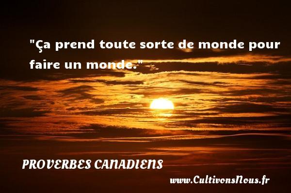 Ça prend toute sorte de monde pour faire un monde. Un Proverbe canadien PROVERBES CANADIENS - Proverbes philosophiques