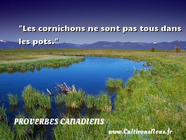 Les cornichons ne sont pas tous dans les pots. Un Proverbe canadien PROVERBES CANADIENS