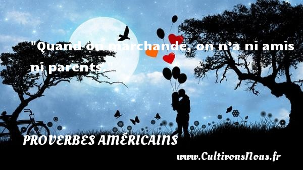 Quand on marchande, on n'a ni amis ni parents. Un Proverbe américain PROVERBES AMÉRICAINS - Proverbes américains - Proverbes fun - Proverbes philosophiques