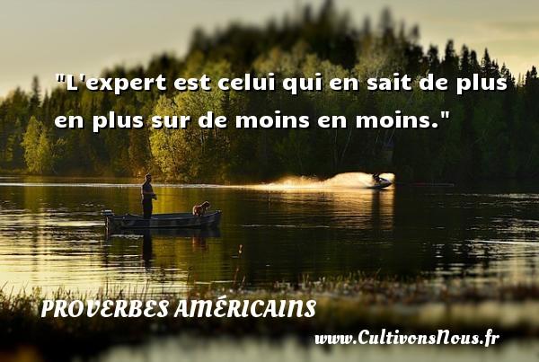 L expert est celui qui en sait de plus en plus sur de moins en moins. Un Proverbe américain PROVERBES AMÉRICAINS - Proverbes américains - Proverbes philosophiques