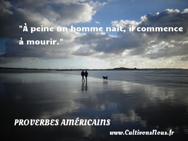 À peine un homme naît, il commence à mourir. Un Proverbe américain PROVERBES AMÉRICAINS - Proverbes américains - Proverbes philosophiques