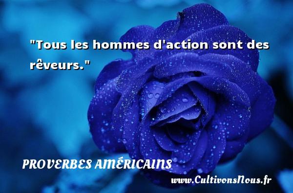 Tous les hommes d action sont des rêveurs. Un Proverbe américain PROVERBES AMÉRICAINS - Proverbes américains - Proverbes philosophiques