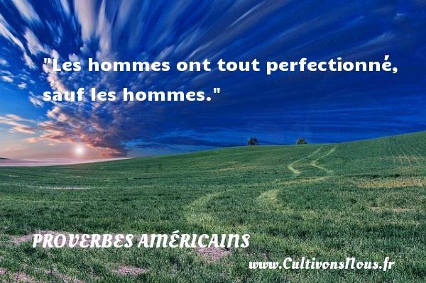 Les hommes ont tout perfectionné, sauf les hommes. Un Proverbe américain PROVERBES AMÉRICAINS - Proverbes américains