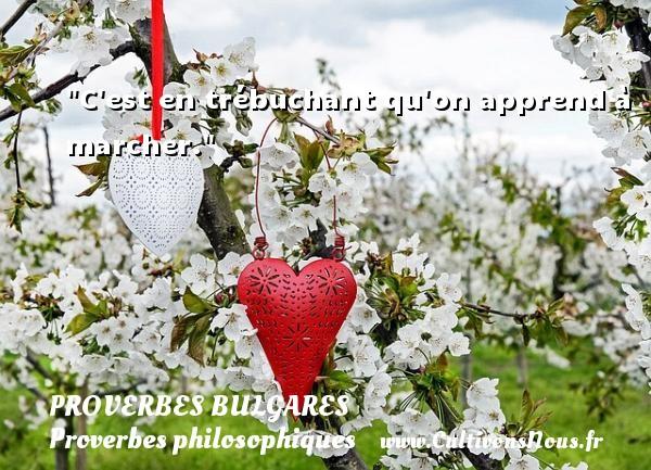 C est en trébuchant qu on apprend à marcher. Un Proverbe bulgare PROVERBES BULGARES - Proverbes bulgares - Proverbes philosophiques