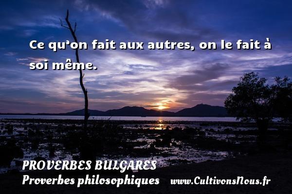 Proverbes bulgares - Proverbes philosophiques - Ce qu'on fait aux autres, on le fait à soi même. Un Proverbe bulgare PROVERBES BULGARES