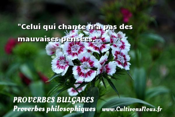 Celui qui chante n'a pas des mauvaises pensées. Un Proverbe bulgare PROVERBES BULGARES - Proverbes bulgares - Proverbes philosophiques