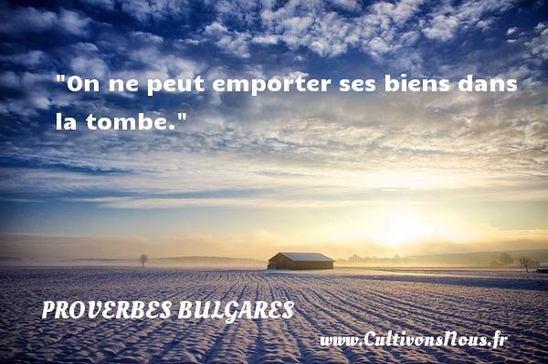 On ne peut emporter ses biens dans la tombe. Un Proverbe bulgare PROVERBES BULGARES - Proverbes philosophiques