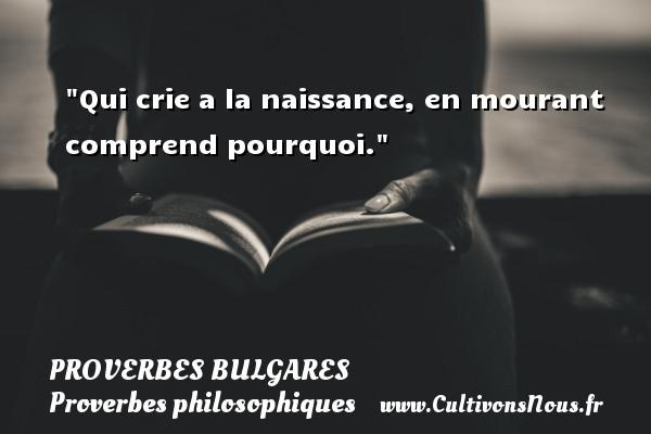 Qui crie a la naissance, en mourant comprend pourquoi. Un Proverbe bulgare PROVERBES BULGARES - Proverbes bulgares - Proverbes philosophiques