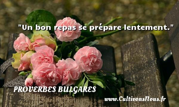 Un bon repas se prépare lentement. Un Proverbe bulgare PROVERBES BULGARES - Proverbes philosophiques