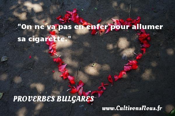 On ne va pas en enfer pour allumer sa cigarette. Un Proverbe bulgare PROVERBES BULGARES - Proverbes philosophiques