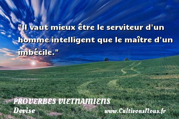 Il vaut mieux être le serviteur d un homme intelligent que le maître d un imbécile. Un Proverbe vietnamien PROVERBES VIETNAMIENS - Devise - Proverbes philosophiques