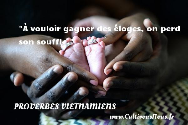 À vouloir gagner des éloges, on perd son souffle. Un Proverbe vietnamien PROVERBES VIETNAMIENS - Proverbes philosophiques