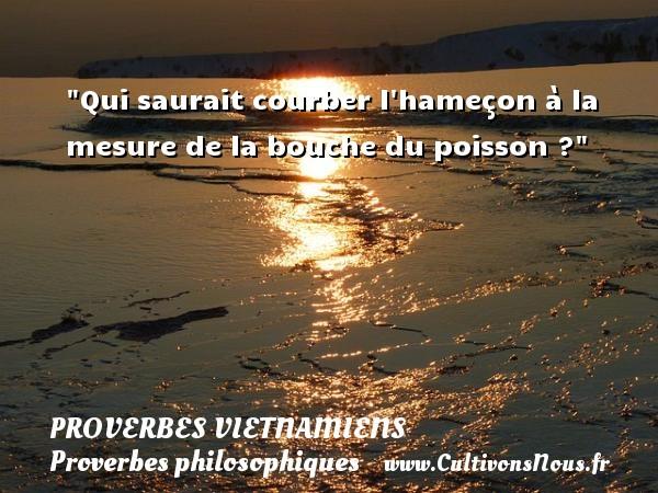 Proverbes vietnamiens - Proverbes philosophiques - Qui saurait courber l hameçon à la mesure de la bouche du poisson ? Un Proverbe vietnamien PROVERBES VIETNAMIENS