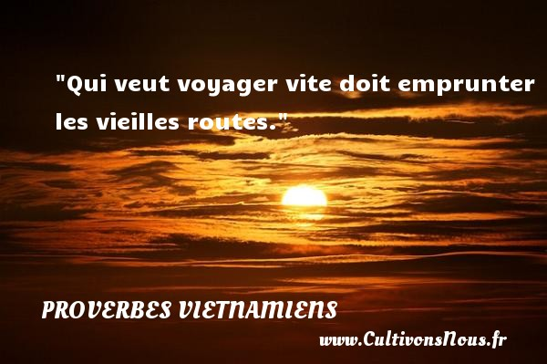 Qui veut voyager vite doit emprunter les vieilles routes. Un Proverbe vietnamien PROVERBES VIETNAMIENS - Proverbes philosophiques