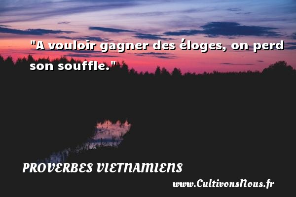 Proverbes vietnamiens - A vouloir gagner des éloges, on perd son souffle. Un Proverbe vietnamien PROVERBES VIETNAMIENS