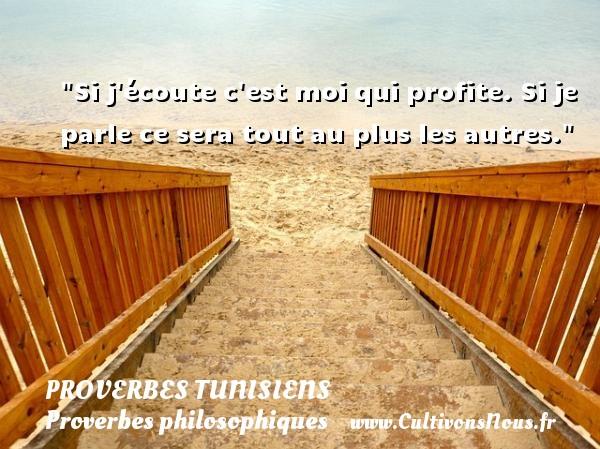 Si j écoute c est moi qui profite. Si je parle ce sera tout au plus les autres. Un Proverbe tunisien PROVERBES TUNISIENS - Proverbes philosophiques