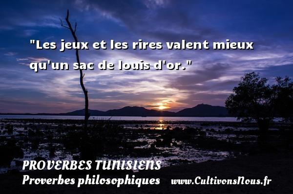 Les jeux et les rires valent mieux qu un sac de louis d or. Un Proverbe tunisien PROVERBES TUNISIENS - Proverbes philosophiques
