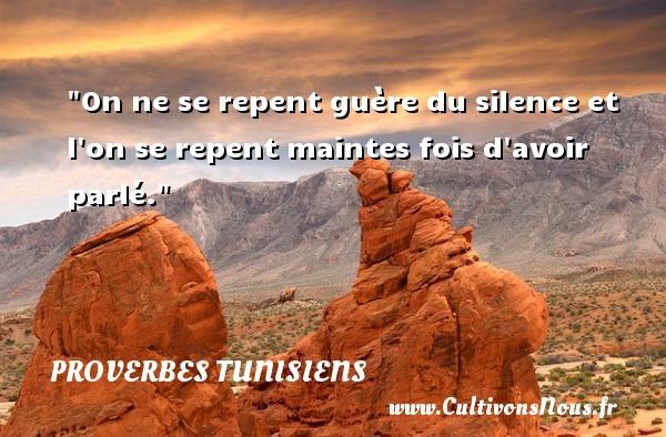 On ne se repent guère du silence et l on se repent maintes fois d avoir parlé.  Un Proverbe tunisien PROVERBES TUNISIENS