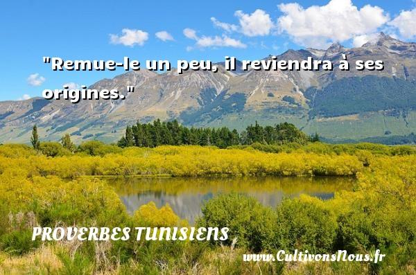Remue-le un peu, il reviendra à ses origines. Un Proverbe tunisien PROVERBES TUNISIENS