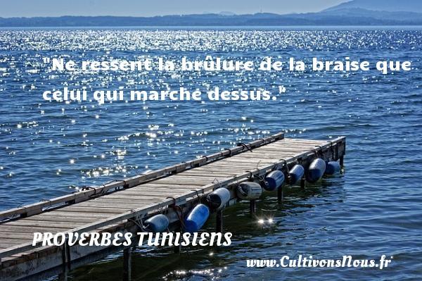 Ne ressent la brûlure de la braise que celui qui marche dessus.  Un Proverbe tunisien PROVERBES TUNISIENS