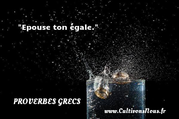 Epouse ton égale. Un Proverbe Grec PROVERBES GRECS - Proverbes philosophiques