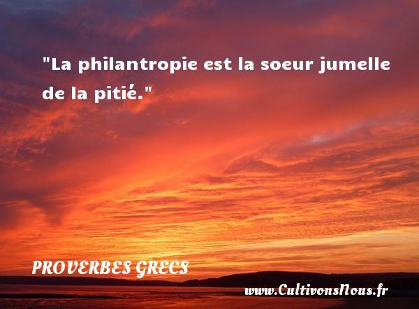 La philantropie est la soeur jumelle de la pitié. Un Proverbe Grec PROVERBES GRECS - Proverbes connus - Proverbes philosophiques