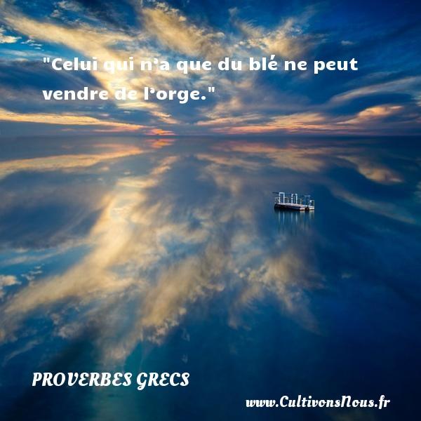 Celui qui n'a que du blé ne peut vendre de l'orge. Un Proverbe Grec PROVERBES GRECS - Proverbes connus - Proverbes philosophiques