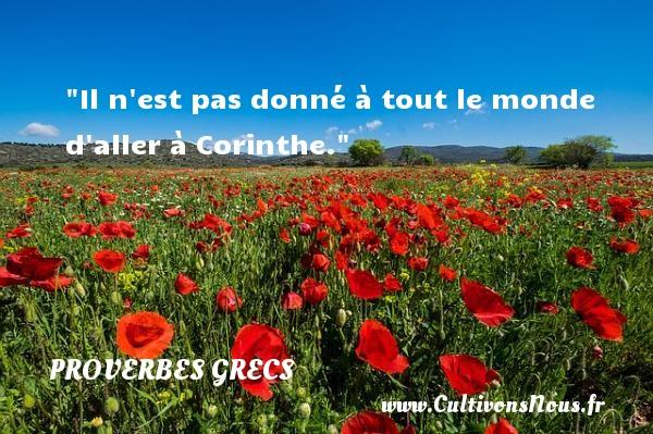 Il n est pas donné à tout le monde d aller à Corinthe. Un Proverbe Grec PROVERBES GRECS - Proverbes philosophiques