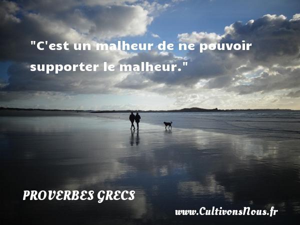 C est un malheur de ne pouvoir supporter le malheur. Un Proverbe Grec PROVERBES GRECS - Proverbes philosophiques