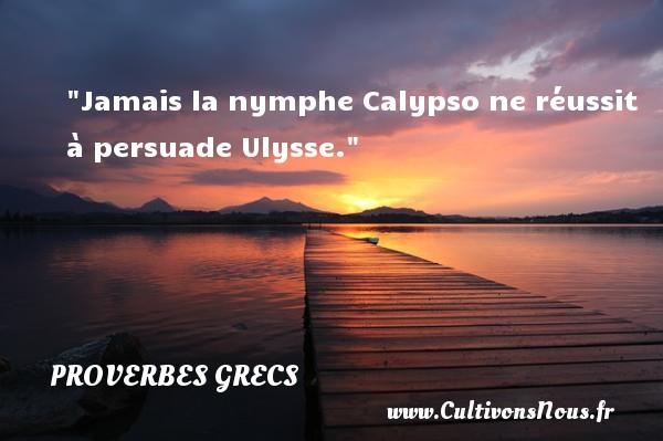 Jamais la nymphe Calypso ne réussit à persuade Ulysse. Un Proverbe Grec PROVERBES GRECS - Proverbes philosophiques