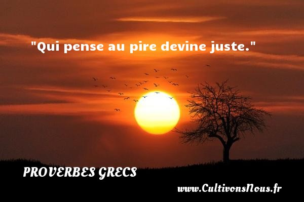 Qui pense au pire devine juste. Un Proverbe Grec PROVERBES GRECS - Proverbes penser