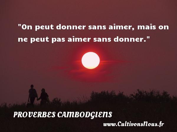 Proverbes cambodgiens - Proverbes philosophiques - Proverbes vie - On peut donner sans aimer, mais on ne peut pas aimer sans donner. Un Proverbe cambodgien PROVERBES CAMBODGIENS